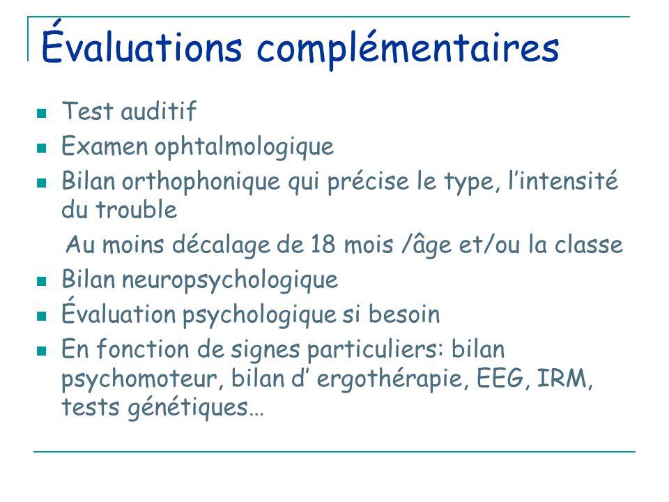 Évaluations complémentaires Test auditif Examen ophtalmologique Bilan orthophonique qui précise le type, l'intensité du trouble Au moins décalage de 18 mois /âge et/ou la classe Bilan neuropsychologique Évaluation psychologique si besoin En fonction de signes particuliers: bilan psychomoteur, bilan d' ergothérapie, EEG, IRM, tests génétiques…