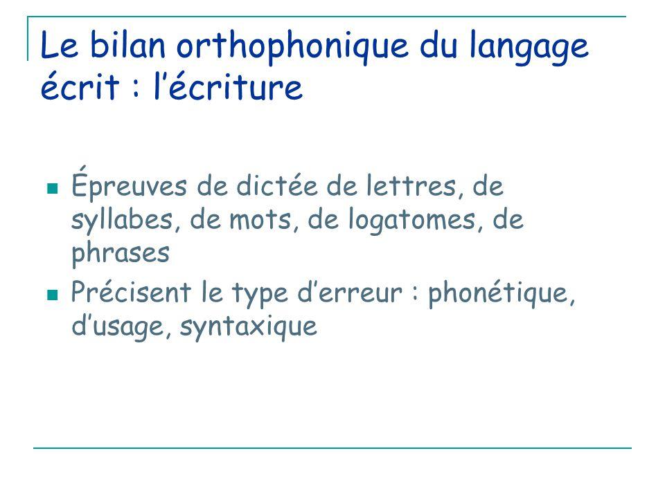 Le bilan orthophonique du langage écrit : l'écriture Épreuves de dictée de lettres, de syllabes, de mots, de logatomes, de phrases Précisent le type d'erreur : phonétique, d'usage, syntaxique