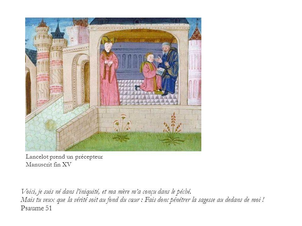 Lancelot prend un précepteur Manuscrit fin XV Voici, je suis né dans l'iniquité, et ma mère m'a conçu dans le péché. Mais tu veux que la vérité soit a