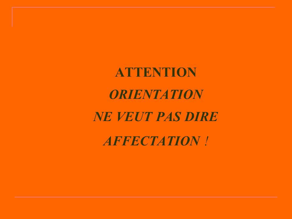 ATTENTION ORIENTATION NE VEUT PAS DIRE AFFECTATION !
