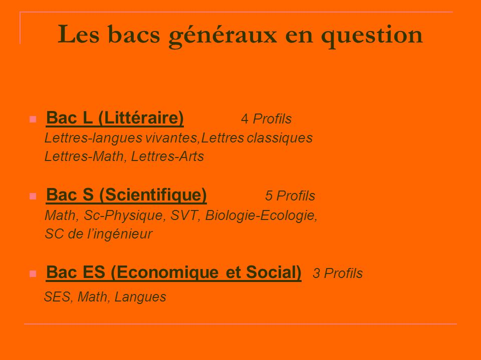 Les bacs généraux en question Bac L (Littéraire) 4 Profils Lettres-langues vivantes,Lettres classiques Lettres-Math, Lettres-Arts Bac S (Scientifique)