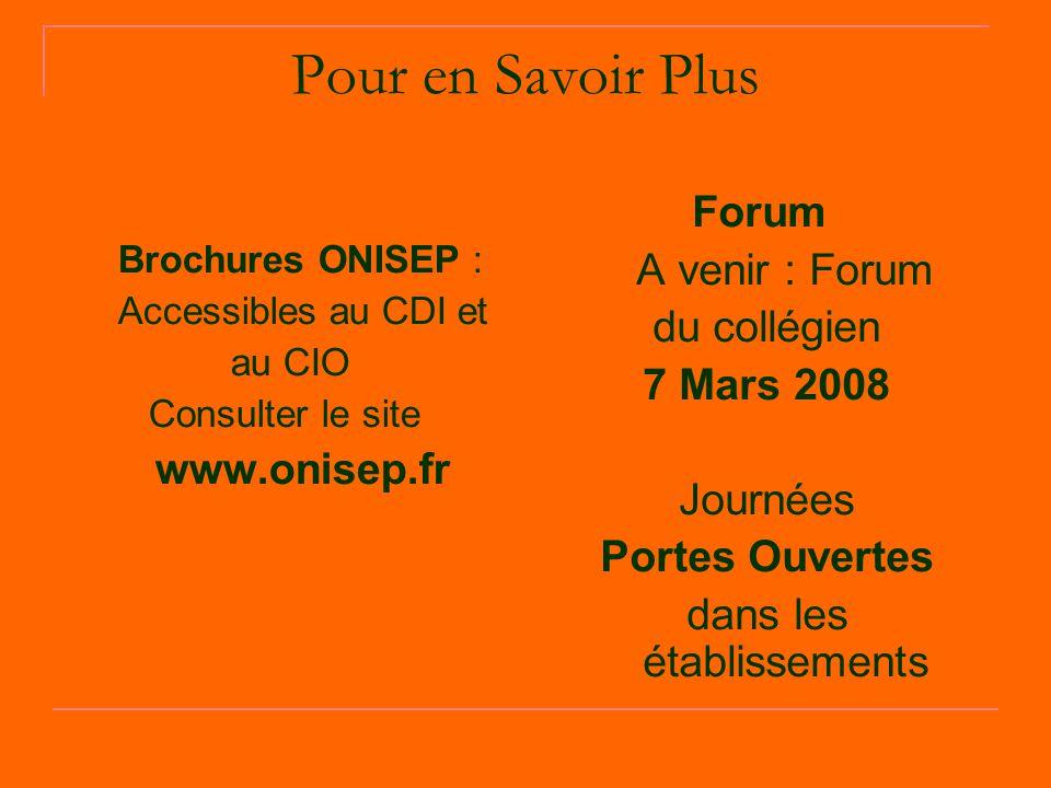 Pour en Savoir Plus Brochures ONISEP : Accessibles au CDI et au CIO Consulter le site www.onisep.fr Forum A venir : Forum du collégien 7 Mars 2008 Journées Portes Ouvertes dans les établissements