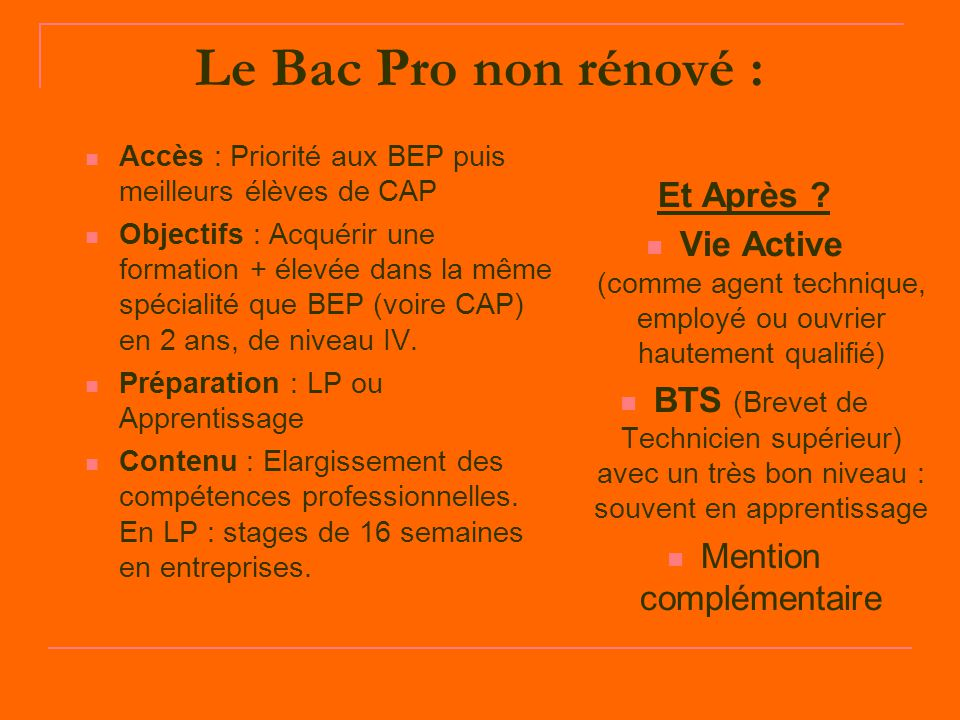 Le Bac Pro non rénové : Accès : Priorité aux BEP puis meilleurs élèves de CAP Objectifs : Acquérir une formation + élevée dans la même spécialité que