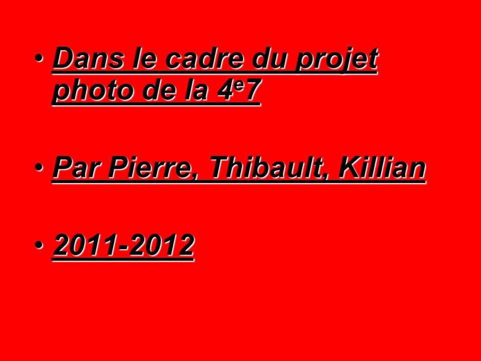 Dans le cadre du projet photo de la 4 e 7Dans le cadre du projet photo de la 4 e 7 Par Pierre, Thibault, KillianPar Pierre, Thibault, Killian 2011-201