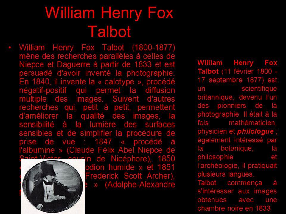 William Henry Fox Talbot William Henry Fox Talbot (1800-1877) mène des recherches parallèles à celles de Niepce et Daguerre à partir de 1833 et est pe