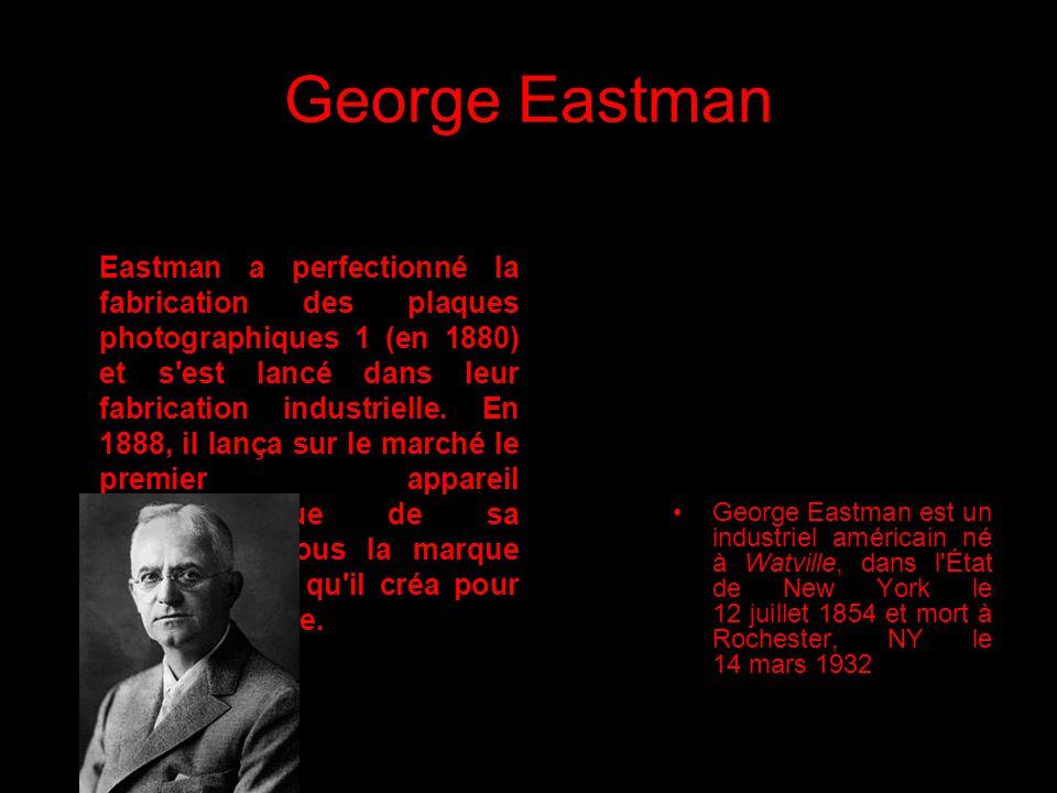George Eastman George Eastman est un industriel américain né à Watville, dans l'État de New York le 12 juillet 1854 et mort à Rochester, NY le 14 mars