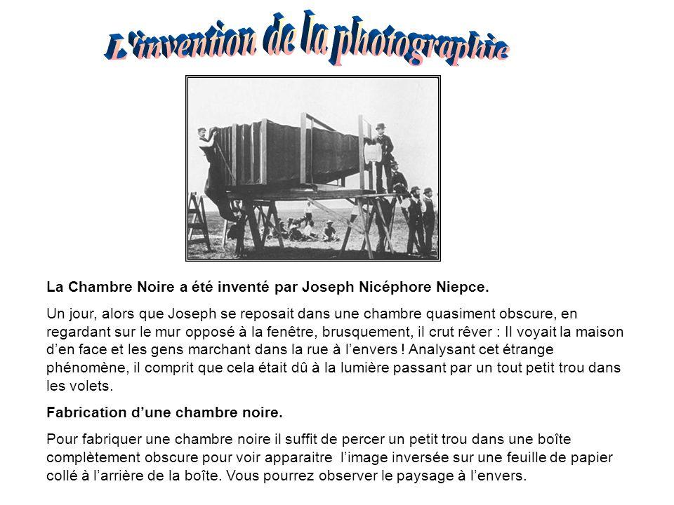 La Chambre Noire a été inventé par Joseph Nicéphore Niepce. Un jour, alors que Joseph se reposait dans une chambre quasiment obscure, en regardant sur