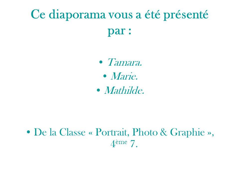 Ce diaporama vous a été présenté par : Tamara. Marie. Mathilde. De la Classe « Portrait, Photo & Graphie », 4 ème 7.