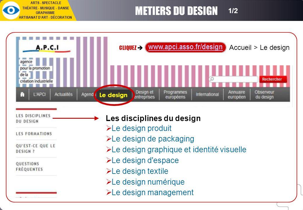 ARTS - SPECTACLE THÉATRE - MUSIQUE - DANSE GRAPHISME ARTISANAT D'ART - DÉCORATION METIERS DU DESIGN 1/2 CLIQUEZ  www.apci.asso.fr/design Les disciplines du design  Le design produit  Le design de packaging  Le design graphique et identité visuelle  Le design d espace  Le design textile  Le design numérique  Le design management Accueil > Le design Le design