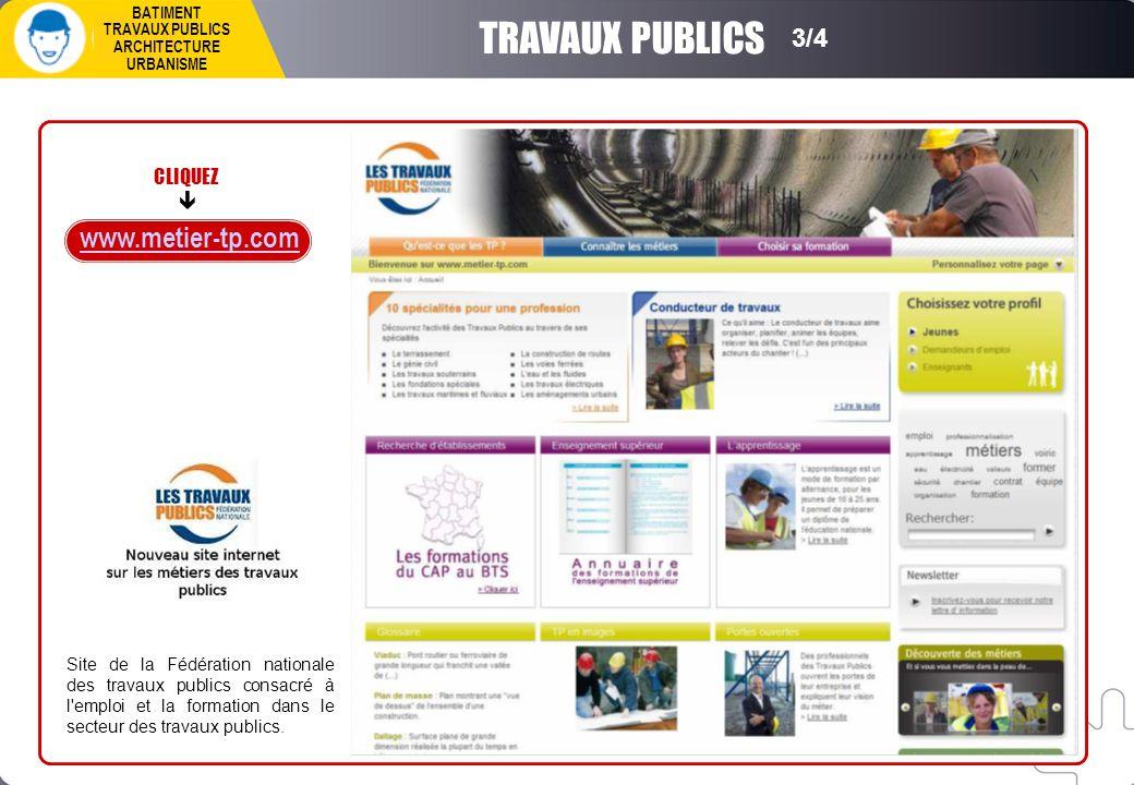 www.metier-tp.com TRAVAUX PUBLICS 3/4 BATIMENT TRAVAUX PUBLICS ARCHITECTURE URBANISME CLIQUEZ  Site de la Fédération nationale des travaux publics consacré à l emploi et la formation dans le secteur des travaux publics.