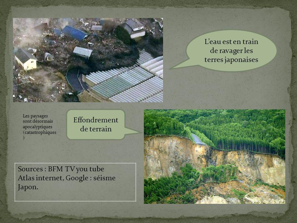 L'eau est en train de ravager les terres japonaises Effondrement de terrain Sources : BFM TV you tube Atlas internet, Google : séisme Japon.