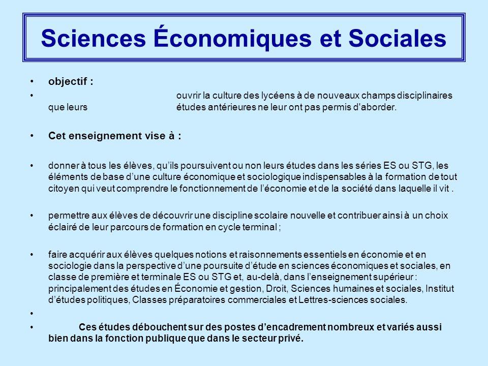 Sciences Économiques et Sociales objectif : ouvrir la culture des lycéens à de nouveaux champs disciplinaires que leurs études antérieures ne leur ont pas permis d aborder.
