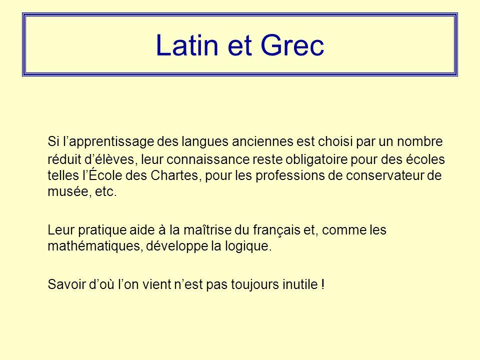 Latin et Grec Si l'apprentissage des langues anciennes est choisi par un nombre réduit d'élèves, leur connaissance reste obligatoire pour des écoles telles l'École des Chartes, pour les professions de conservateur de musée, etc.