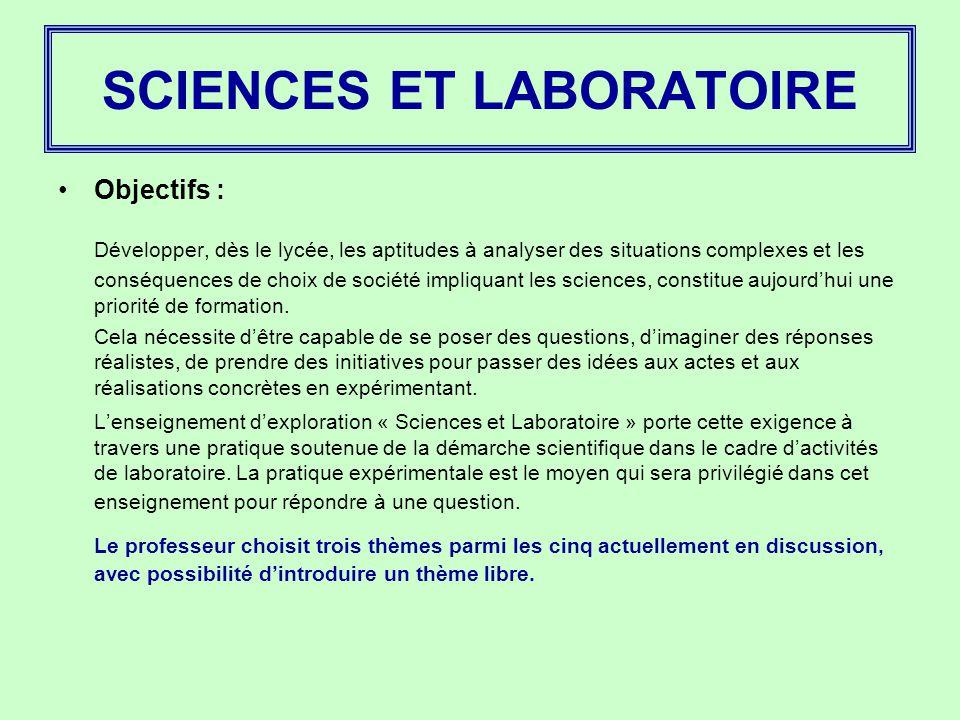 SCIENCES ET LABORATOIRE Objectifs : Développer, dès le lycée, les aptitudes à analyser des situations complexes et les conséquences de choix de société impliquant les sciences, constitue aujourd'hui une priorité de formation.
