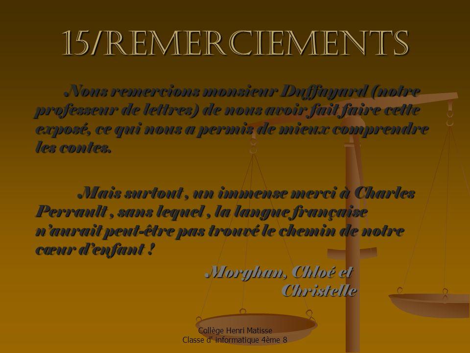 Collège Henri Matisse Classe d informatique 4ème 8 15/Remerciements Nous remercions monsieur Duffayard (notre professeur de lettres) de nous avoir fait faire cette exposé, ce qui nous a permis de mieux comprendre les contes.