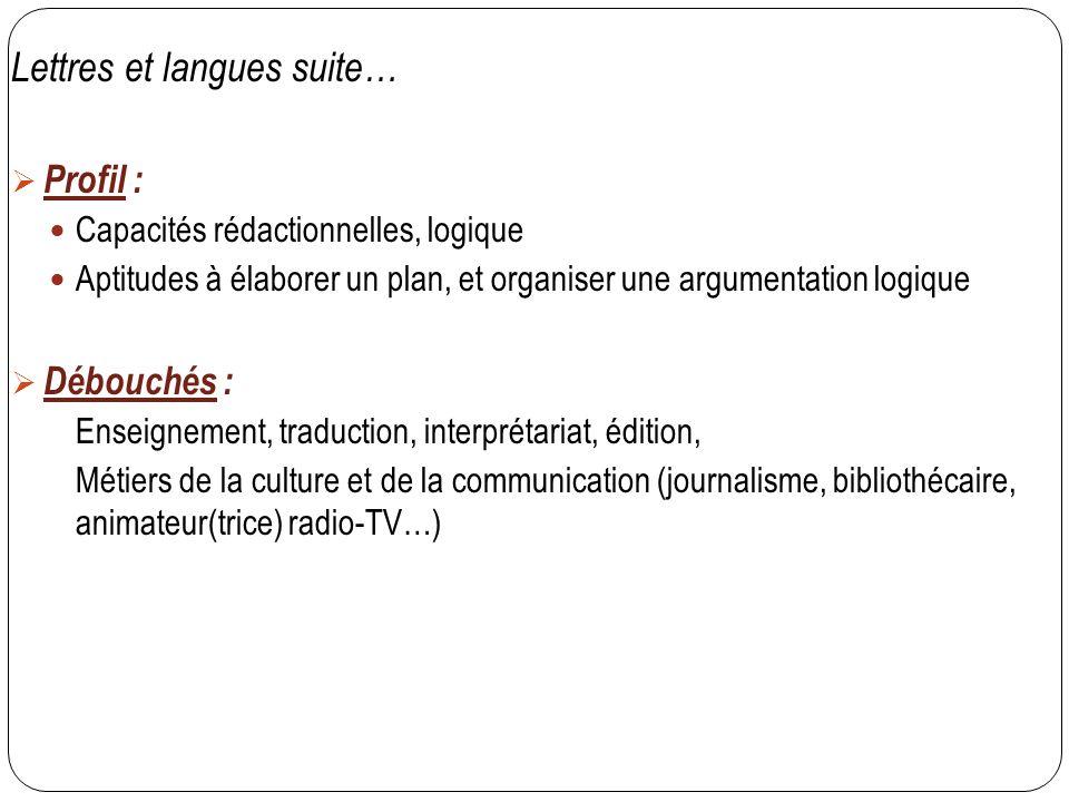 Lettres et langues suite…  Profil : Capacités rédactionnelles, logique Aptitudes à élaborer un plan, et organiser une argumentation logique  Débouch
