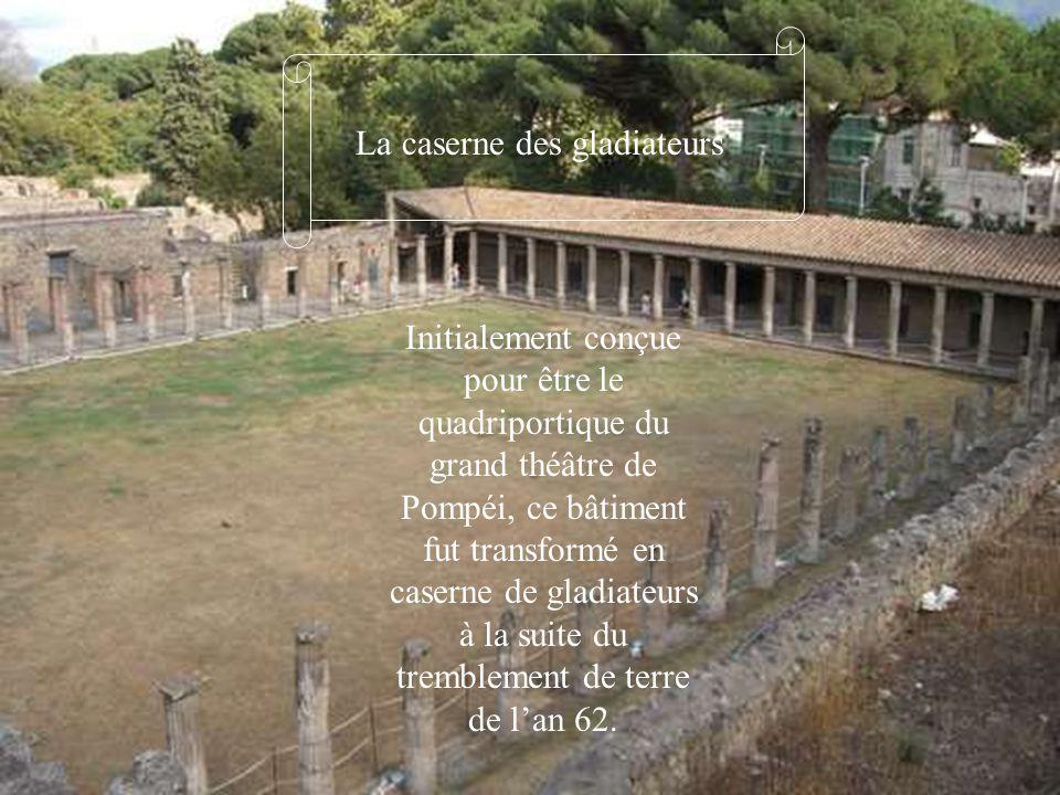 La caserne des gladiateurs Initialement conçue pour être le quadriportique du grand théâtre de Pompéi, ce bâtiment fut transformé en caserne de gladia