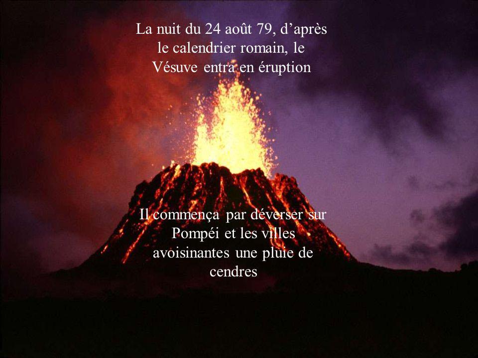 La nuit du 24 août 79, d'après le calendrier romain, le Vésuve entra en éruption Il commença par déverser sur Pompéi et les villes avoisinantes une pl