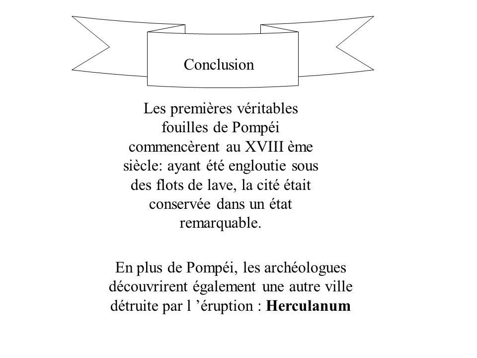Conclusion Les premières véritables fouilles de Pompéi commencèrent au XVIII ème siècle: ayant été engloutie sous des flots de lave, la cité était con