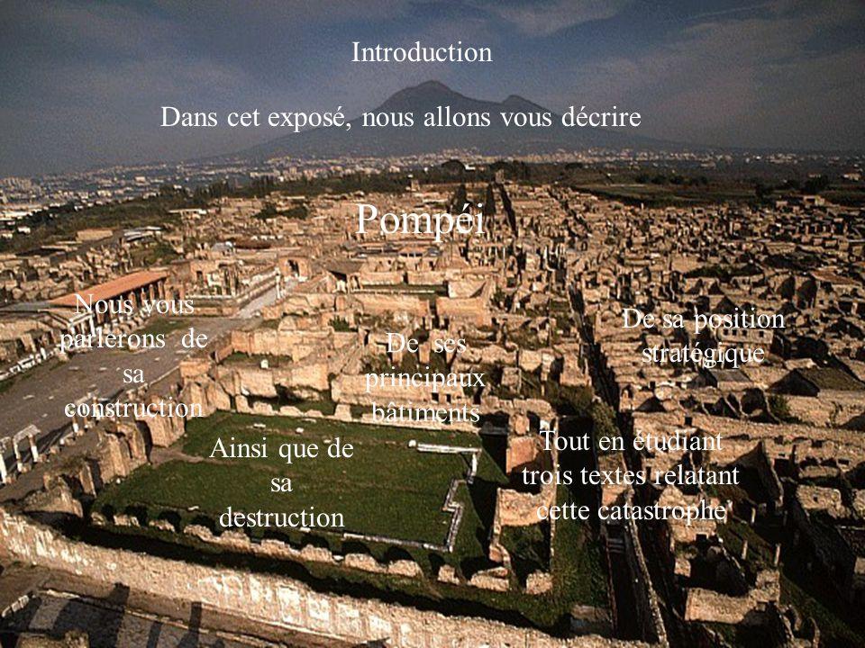 Introduction Dans cet exposé, nous allons vous décrire Pompéi Nous vous parlerons de sa construction De ses principaux bâtiments De sa position straté