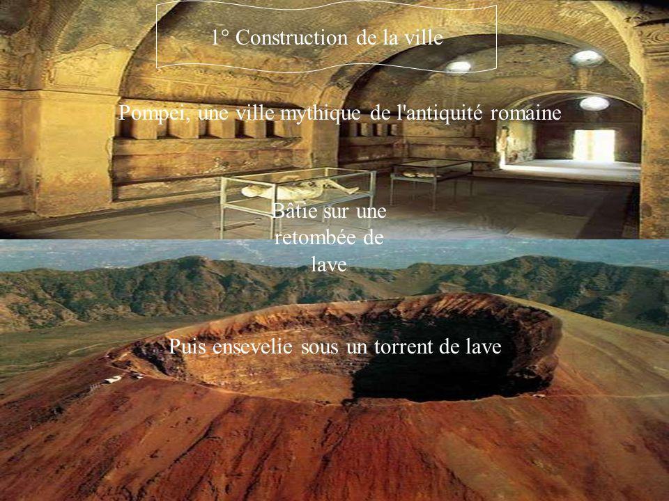 Pompei, une ville mythique de l'antiquité romaine Puis ensevelie sous un torrent de lave Bâtie sur une retombée de lave 1° Construction de la ville