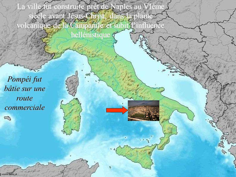 Pompéi fut bâtie sur une route commerciale La ville fut construite prêt de Naples au VIème siècle avant Jésus-Christ, dans la plaine volcanique de la