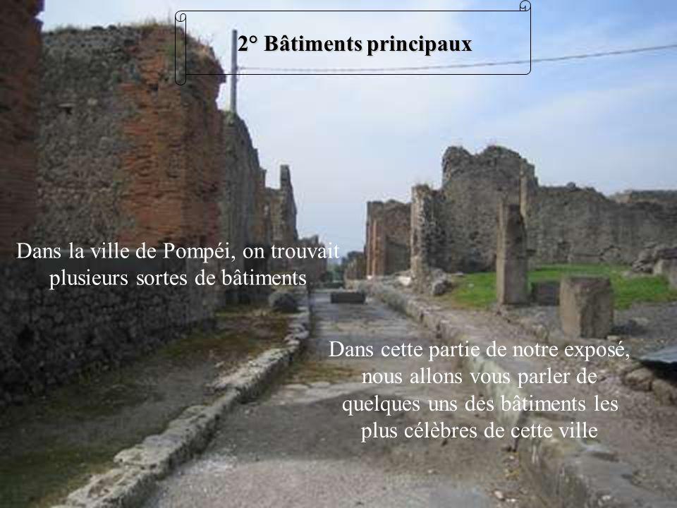 2° Bâtiments principaux Dans la ville de Pompéi, on trouvait plusieurs sortes de bâtiments Dans cette partie de notre exposé, nous allons vous parler