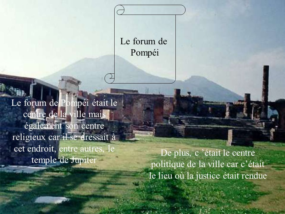 Le forum de Pompéi Le forum de Pompéi était le centre de la ville mais également son centre religieux car il se dressait à cet endroit, entre autres,