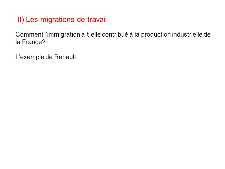 II) Les migrations de travail Comment l'immigration a-t-elle contribué à la production industrielle de la France? L'exemple de Renault.