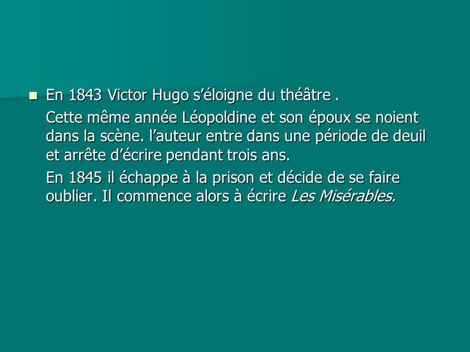 En 1843 Victor Hugo s'éloigne du théâtre. En 1843 Victor Hugo s'éloigne du théâtre. Cette même année Léopoldine et son époux se noient dans la scène.