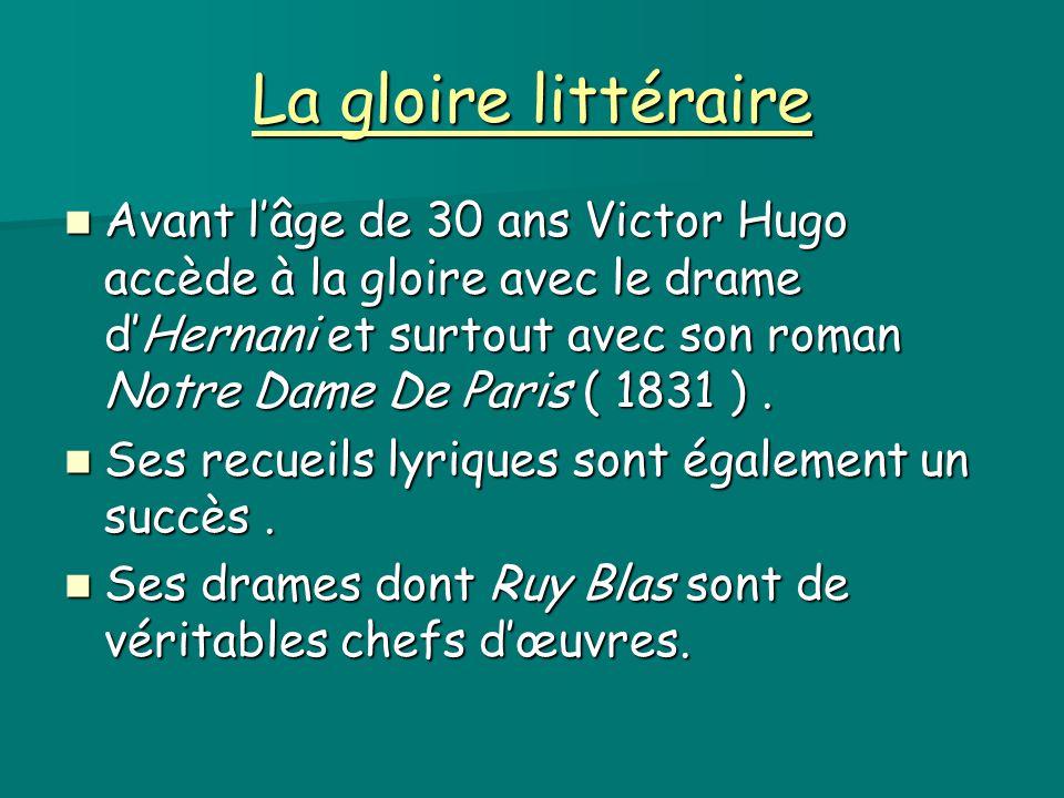 La gloire littéraire Avant l'âge de 30 ans Victor Hugo accède à la gloire avec le drame d'Hernani et surtout avec son roman Notre Dame De Paris ( 1831