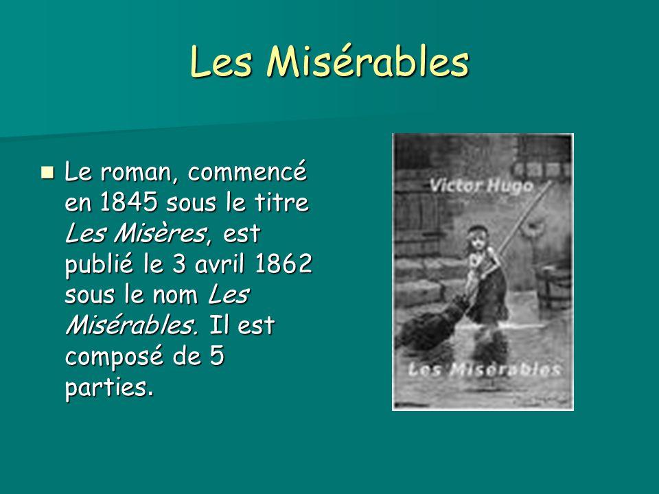 Les Misérables Le roman, commencé en 1845 sous le titre Les Misères, est publié le 3 avril 1862 sous le nom Les Misérables. Il est composé de 5 partie
