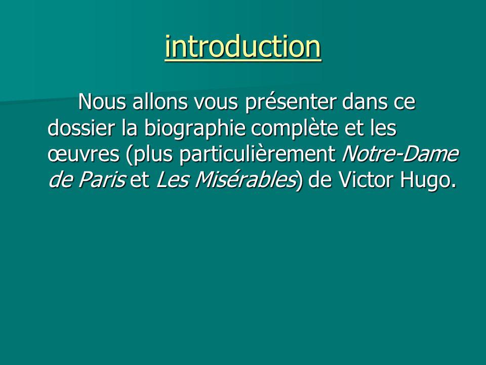 introduction Nous allons vous présenter dans ce dossier la biographie complète et les œuvres (plus particulièrement Notre-Dame de Paris et Les Misérab