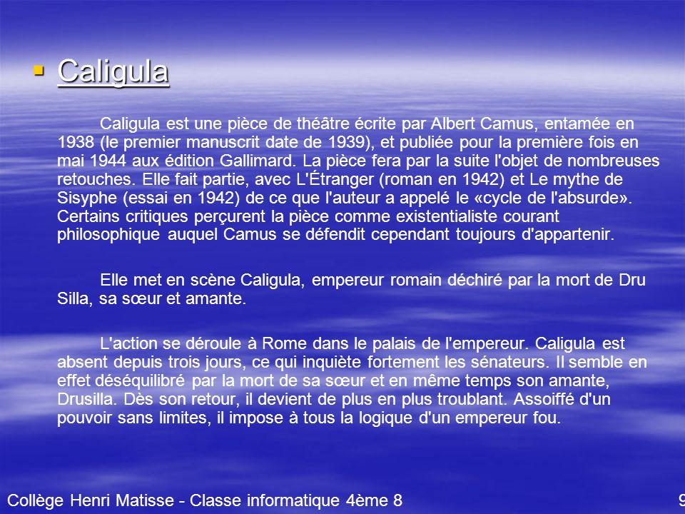  Caligula Caligula est une pièce de théâtre écrite par Albert Camus, entamée en 1938 (le premier manuscrit date de 1939), et publiée pour la première fois en mai 1944 aux édition Gallimard.