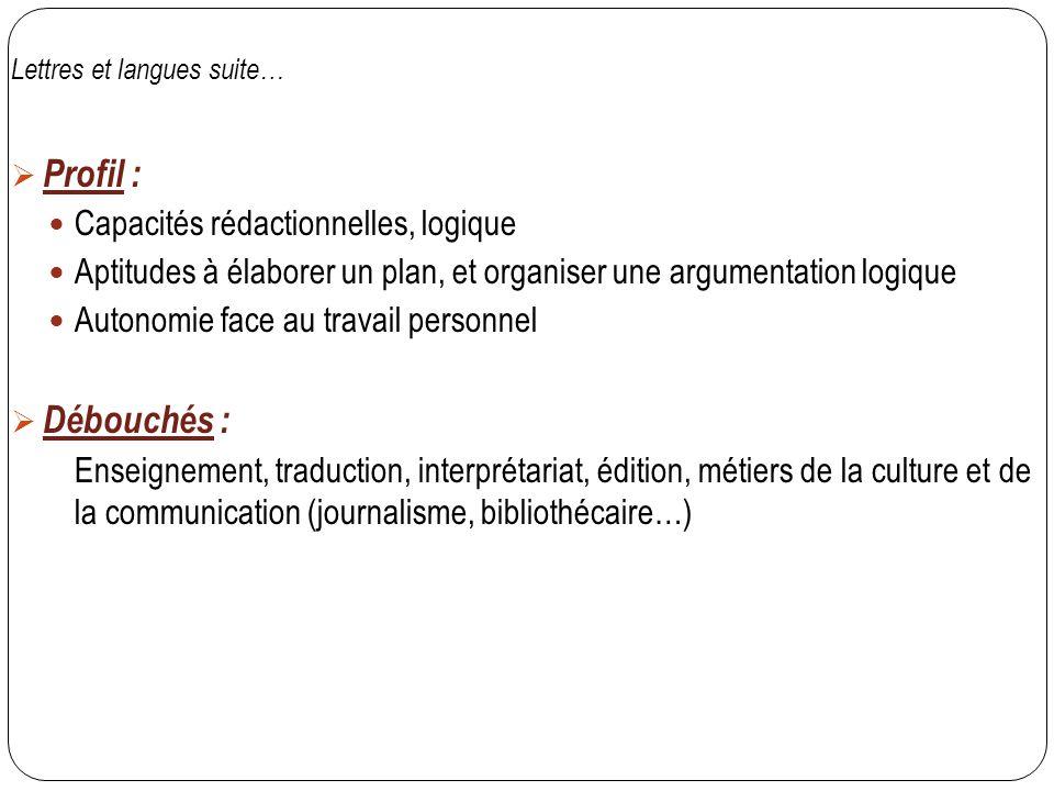 Lettres et langues suite…  Profil : Capacités rédactionnelles, logique Aptitudes à élaborer un plan, et organiser une argumentation logique Autonomie