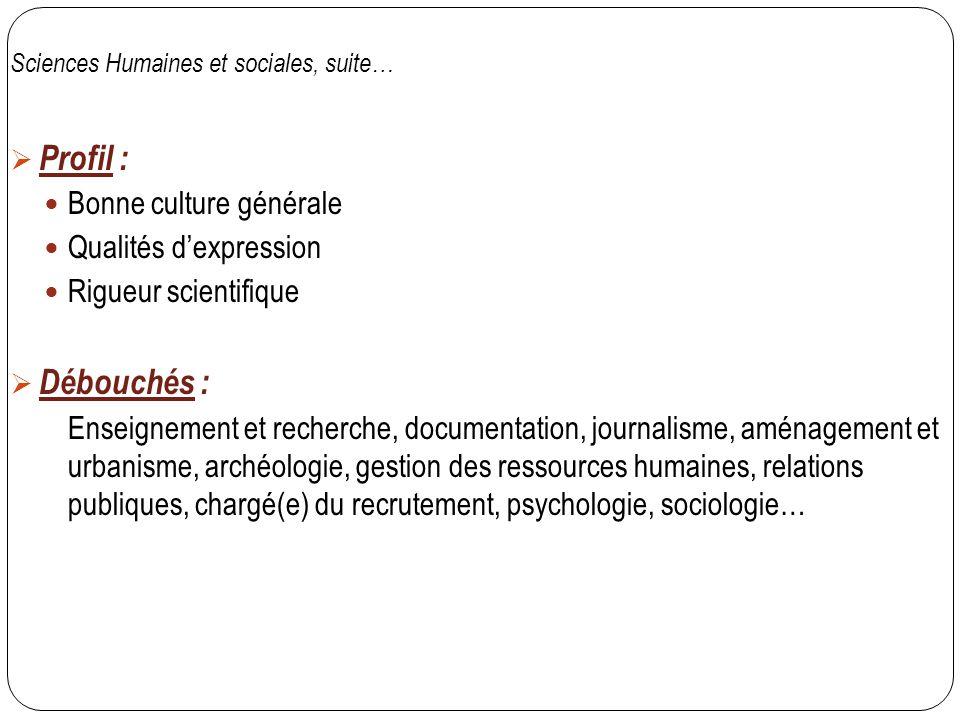 Sciences Humaines et sociales, suite…  Profil : Bonne culture générale Qualités d'expression Rigueur scientifique  Débouchés : Enseignement et reche