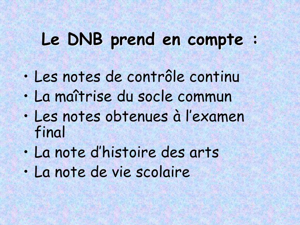 Le DNB prend en compte : Les notes de contrôle continu La maîtrise du socle commun Les notes obtenues à l'examen final La note d'histoire des arts La