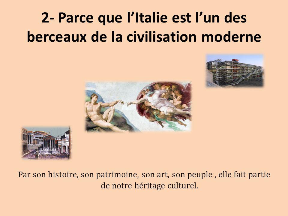 2- Parce que l'Italie est l'un des berceaux de la civilisation moderne Par son histoire, son patrimoine, son art, son peuple, elle fait partie de notr