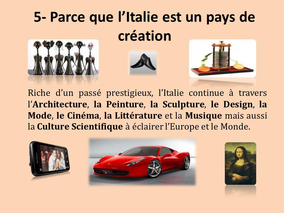 5- Parce que l'Italie est un pays de création Riche d'un passé prestigieux, l'Italie continue à travers l'Architecture, la Peinture, la Sculpture, le