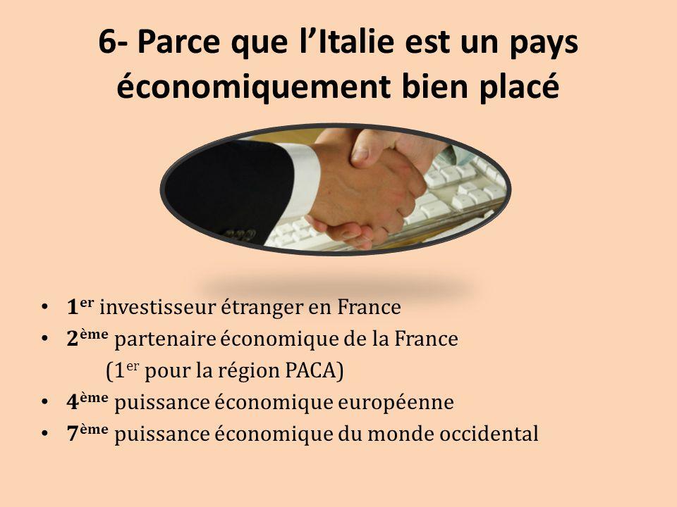6- Parce que l'Italie est un pays économiquement bien placé 1 er investisseur étranger en France 2 ème partenaire économique de la France (1 er pour l