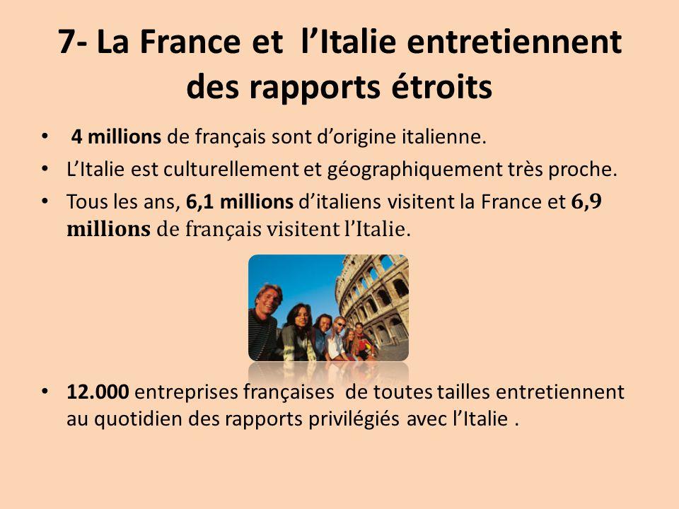 7- La France et l'Italie entretiennent des rapports étroits 4 millions de français sont d'origine italienne. L'Italie est culturellement et géographiq