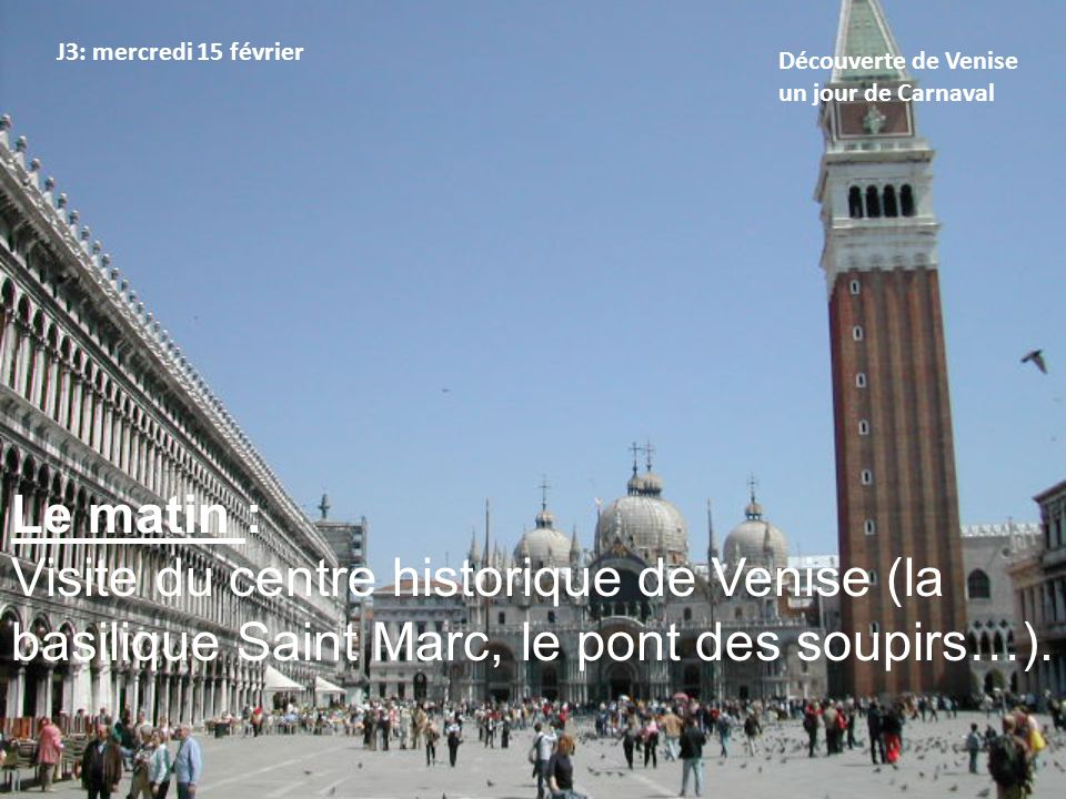 J3: mercredi 15 février Découverte de Venise un jour de Carnaval L'après-midi : - Promenade dans les ruelles de Venise pendant le Carnaval.