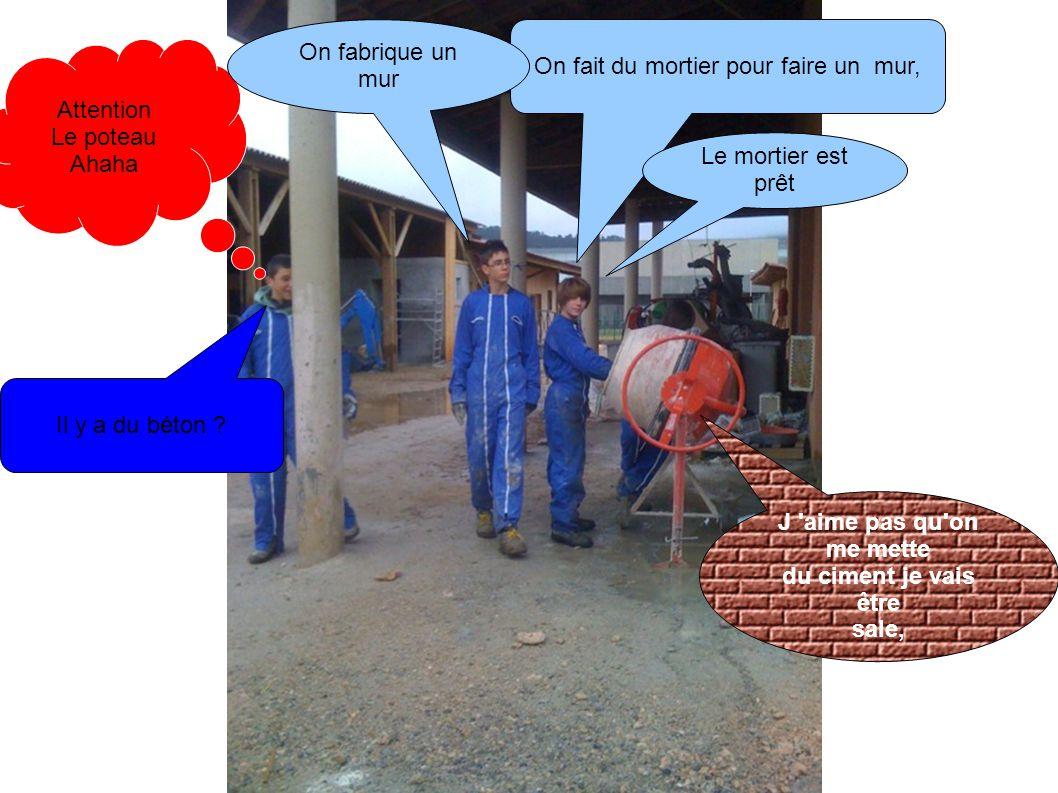 Attention Le poteau Ahaha On fait du mortier pour faire un mur, On fabrique un mur Le mortier est prêt Il y a du béton ? J 'aime pas qu'on me mette du