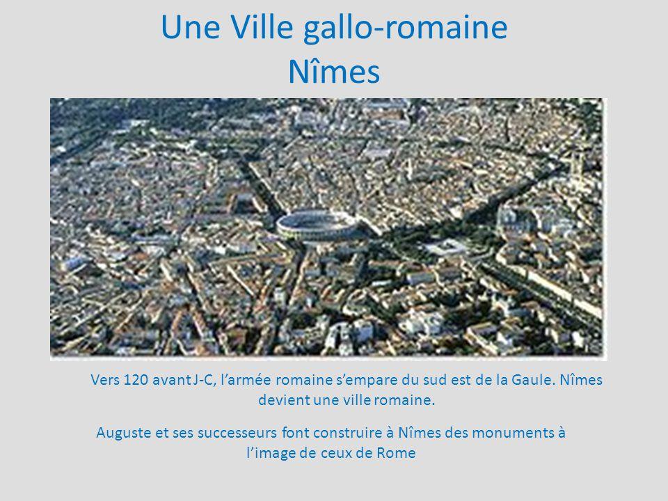 Une Ville gallo-romaine Nîmes Vers 120 avant J-C, l'armée romaine s'empare du sud est de la Gaule. Nîmes devient une ville romaine. Auguste et ses suc
