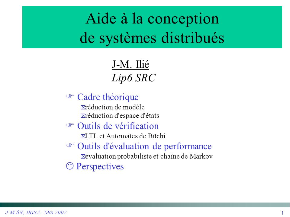 J-M Ilié, IRISA - Mai 2002 2 Modèles-cadres pour la vérification  Système concurrent fini  RDP Sémantique concurrente asynchrone Générateur d espace d états Aspects structurels (invariants, dépendances) Aspect symbolique (gestion des couleurs)  Propriété de logique temporelle  Linéaire : LTL, automates de Büchi Logique intuitive Aspects applicatifs (propositions d états, propositions événementielles) Même complexité en temps que CTL* Traitement possible de l équité des systèmes Vérification à la volée