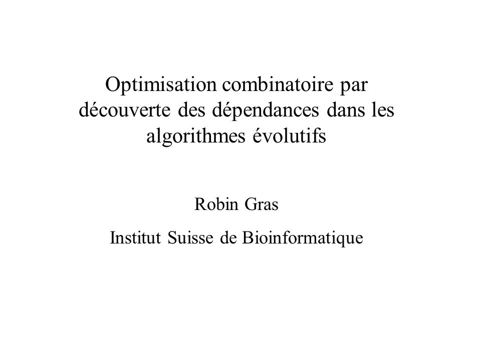 Optimisation combinatoire par découverte des dépendances dans les algorithmes évolutifs Robin Gras Institut Suisse de Bioinformatique