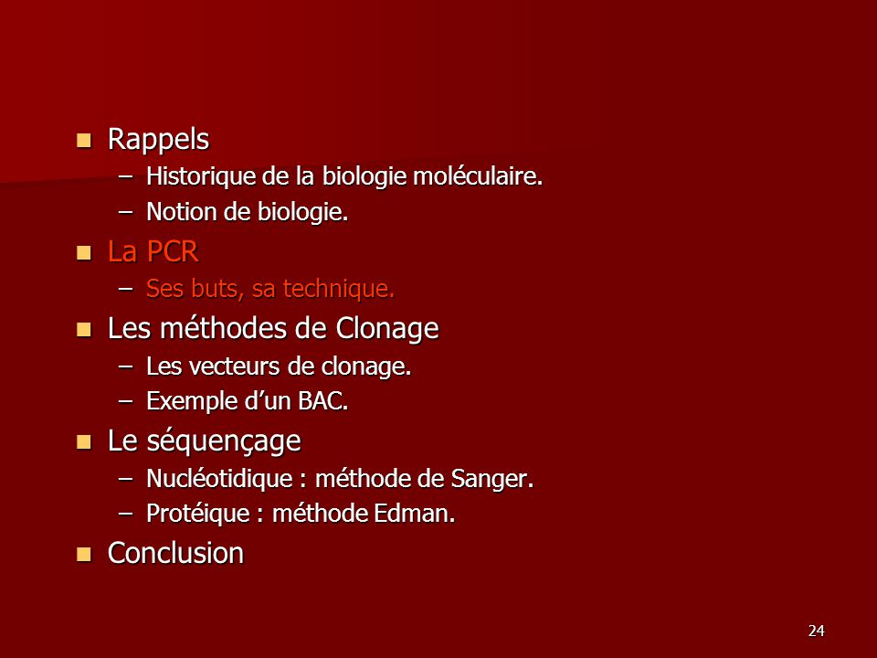 24 Rappels Rappels –Historique de la biologie moléculaire. –Notion de biologie. La PCR La PCR –Ses buts, sa technique. Les méthodes de Clonage Les mét