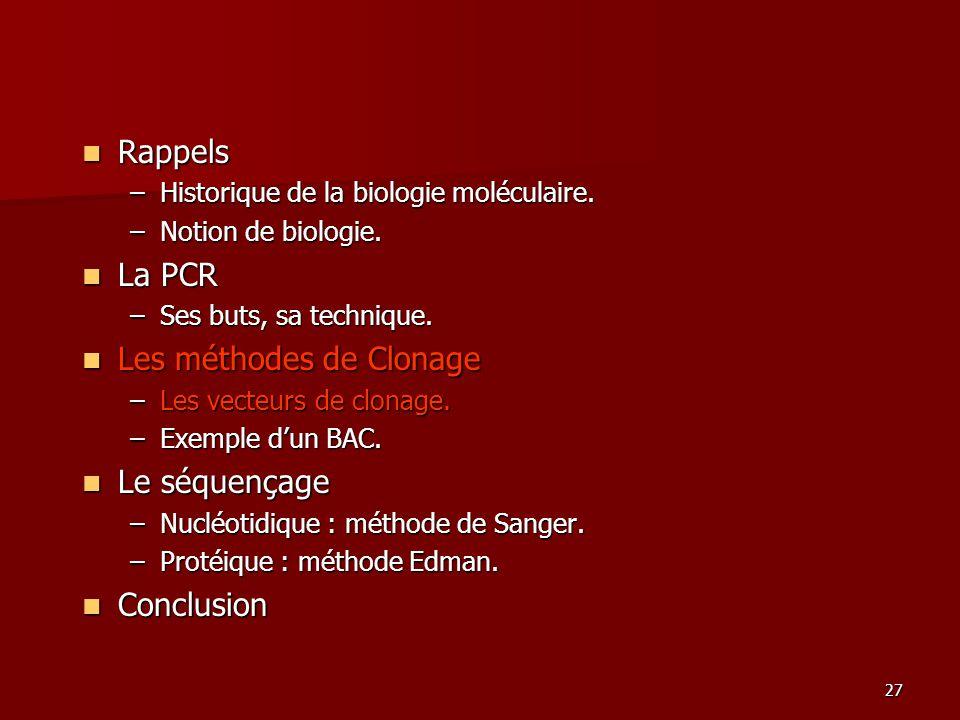 27 Rappels Rappels –Historique de la biologie moléculaire. –Notion de biologie. La PCR La PCR –Ses buts, sa technique. Les méthodes de Clonage Les mét
