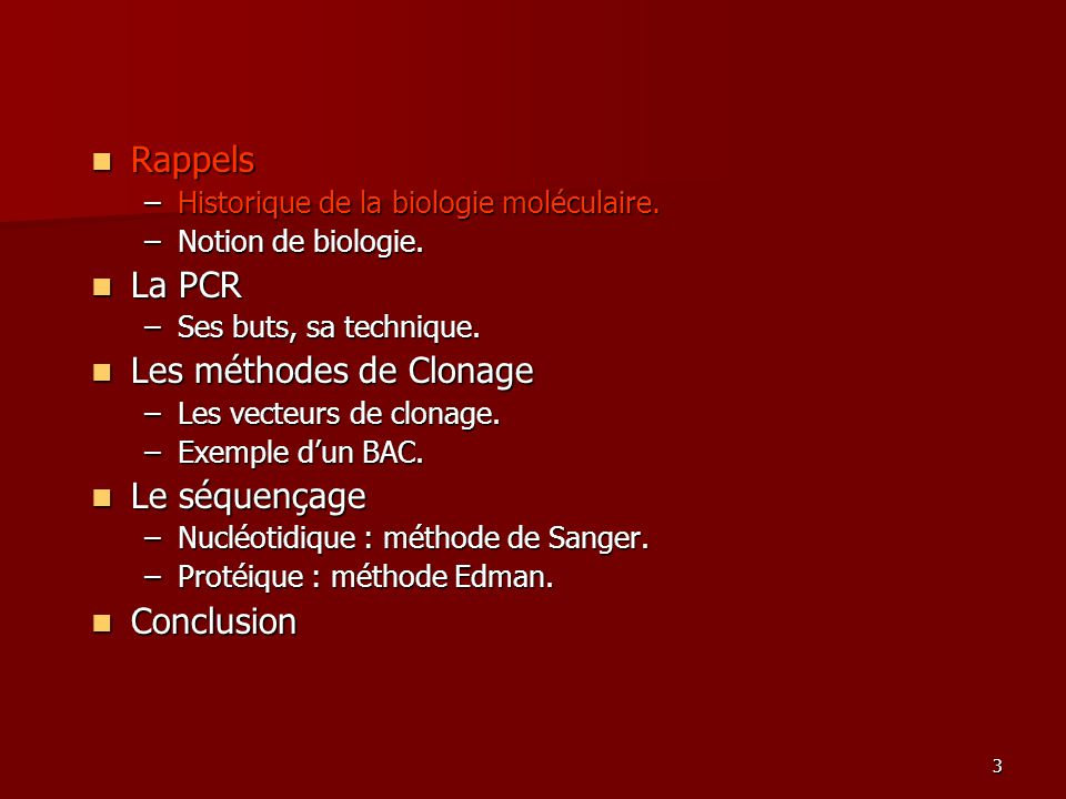 3 Rappels Rappels –Historique de la biologie moléculaire. –Notion de biologie. La PCR La PCR –Ses buts, sa technique. Les méthodes de Clonage Les méth