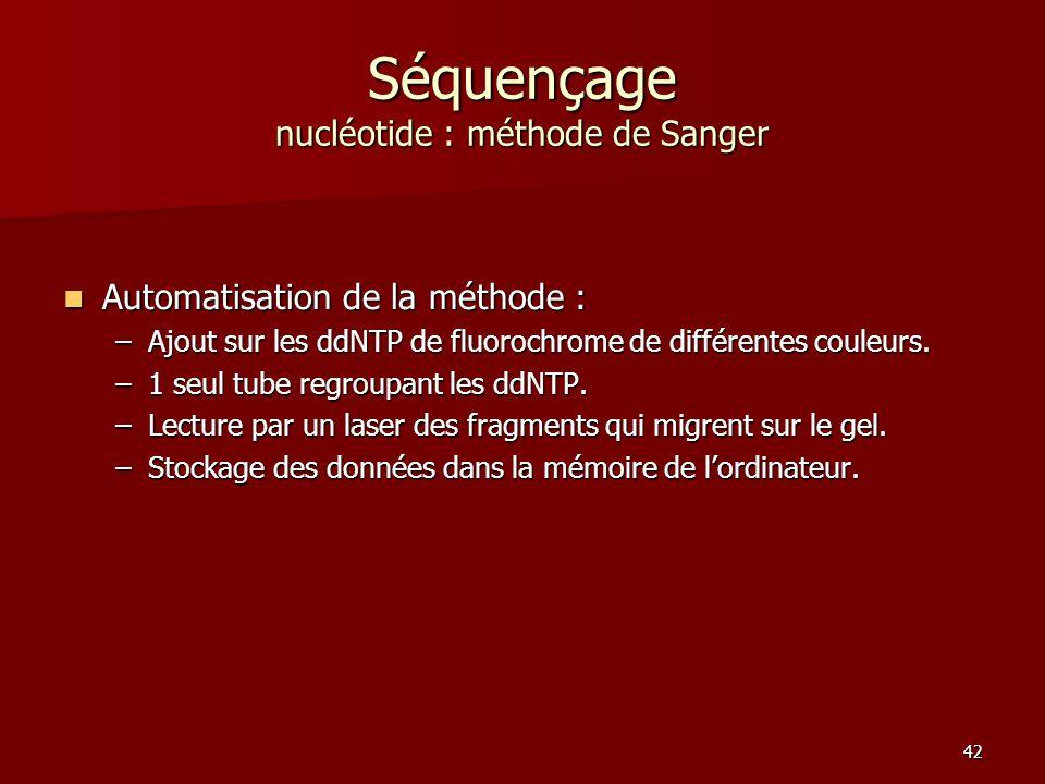 42 Séquençage nucléotide : méthode de Sanger Automatisation de la méthode : Automatisation de la méthode : –Ajout sur les ddNTP de fluorochrome de différentes couleurs.
